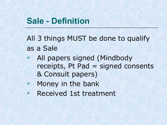 Sale - Definition All 3 things MUST be done to qualify as a Sale  All papers signed (Mindbody receipts, Pt Pad = signed c...