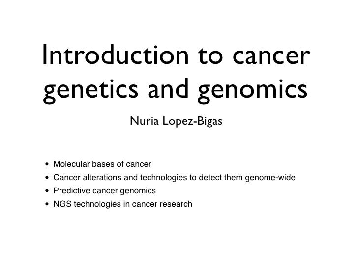 Introduction to cancergenetics and genomics                     Nuria Lopez-Bigas• Molecular bases of cancer• Cancer alter...