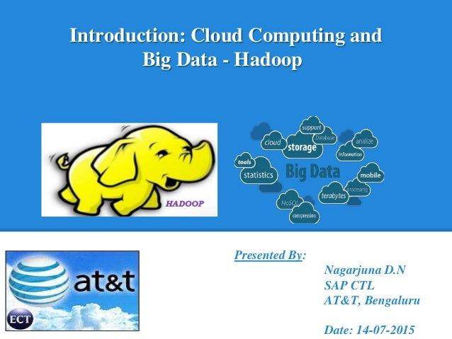 Introduction: Cloud Computing and Big Data - Hadoop Presented By: Nagarjuna D.N SAP CTL AT&T, Bengaluru Date: 14-07-2015