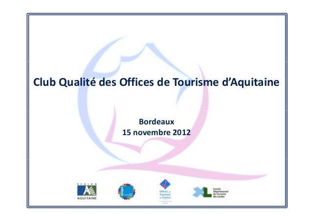 Club Qualité des Offices de Tourisme d'Aquitaine                     Bordeaux                 15 novembre 2012