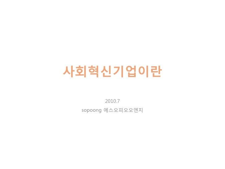 사회혁싞기업이란         2010.7  sopoong 에스오피오오엔지