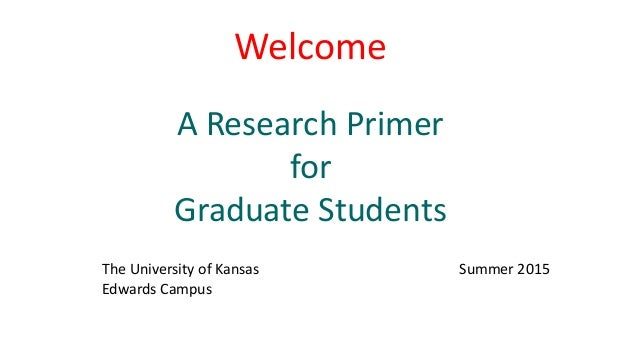 Welcome A Research Primer for Graduate Students The University of Kansas Summer 2015 Edwards Campus