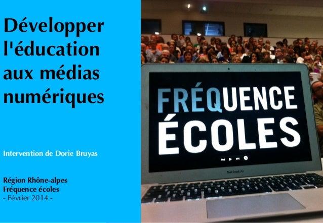 Développer l'éducation aux médias numériques Intervention de Dorie Bruyas Région Rhône-alpes Fréquence écoles - Février 20...