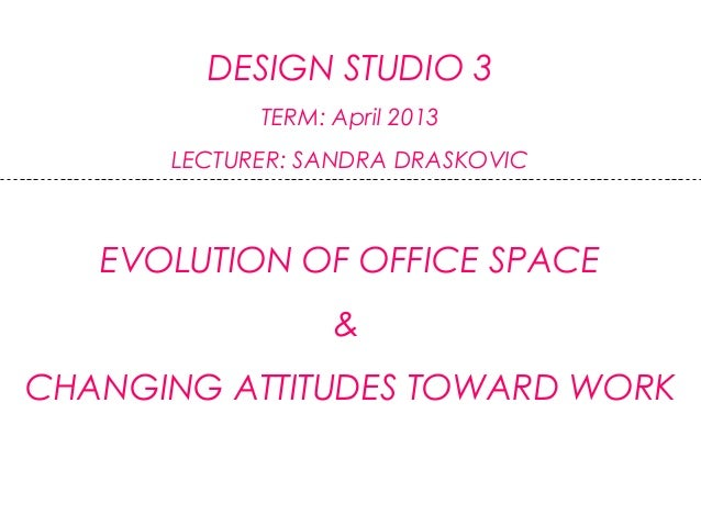 DESIGN STUDIO 3TERM: April 2013LECTURER: SANDRA DRASKOVICEVOLUTION OF OFFICE SPACE&CHANGING ATTITUDES TOWARD WORK