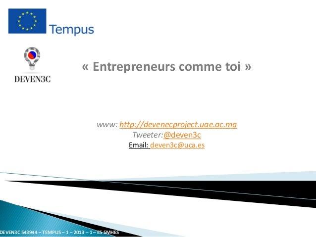 «Entrepreneurs comme toi»  www: http://devenecproject.uae.ac.maTweeter:@deven3c  Email: deven3c@uca.es  DEVEN3C 543944 – T...
