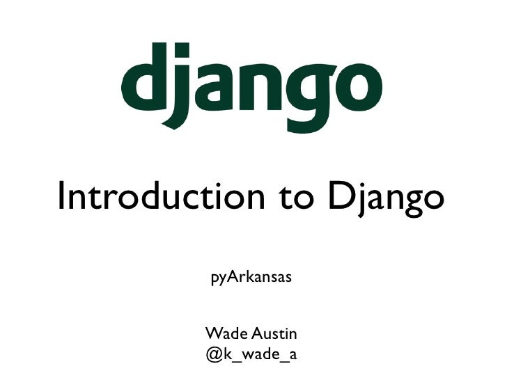 Introduction to Django        pyArkansas        Wade Austin        @k_wade_a