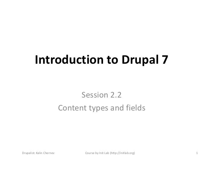 Introduction to Drupal 7                                 Session 2.2                           Content types and fieldsDru...