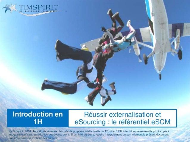 Introduction en 1H Réussir externalisation et eSourcing : le référentiel eSCM © Timspirit 2008. Tous droits réservés. Le c...