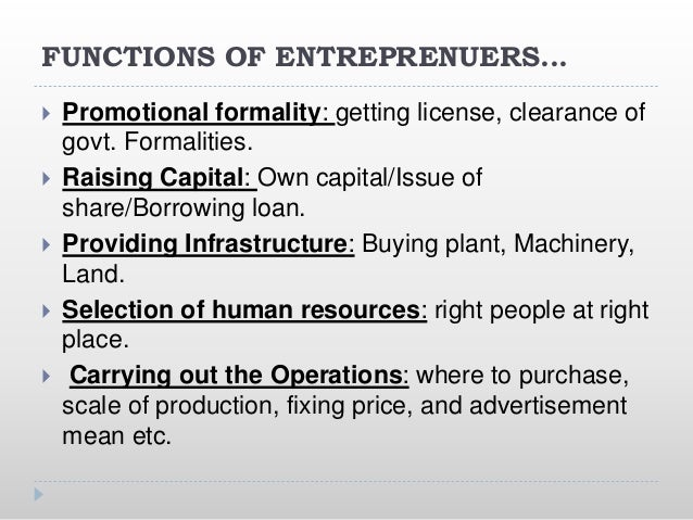 FUNCTIONS OF ENTREPRENUERS...  Promotional formality: getting license, clearance of govt. Formalities.  Raising Capital:...