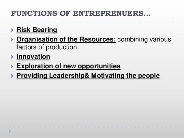 FUNCTIONS OF ENTREPRENUERS...  Risk Bearing  Organisation of the Resources: combining various factors of production.  I...
