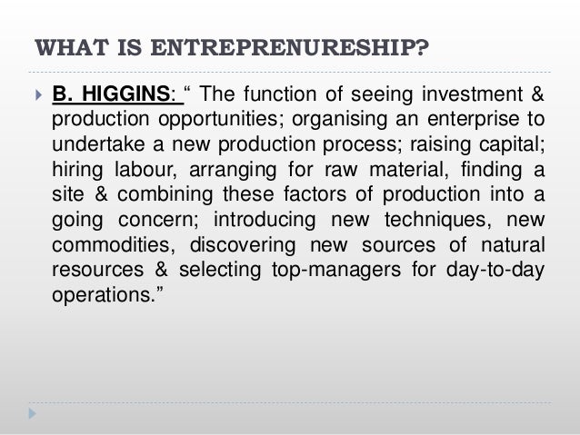 """WHAT IS ENTREPRENURESHIP?  B. HIGGINS: """" The function of seeing investment & production opportunities; organising an ente..."""