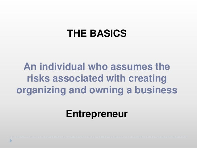 THE BASICS Goal oriented, independent, self- confident, risk taker Characteristics an entrepreneur should have