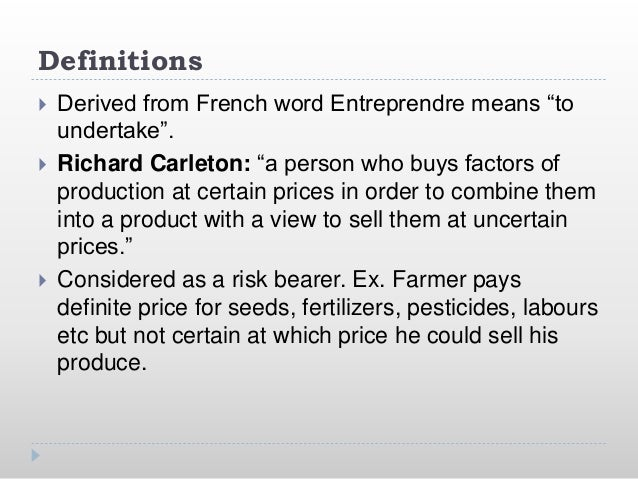 """Definitions  Derived from French word Entreprendre means """"to undertake"""".  Richard Carleton: """"a person who buys factors o..."""