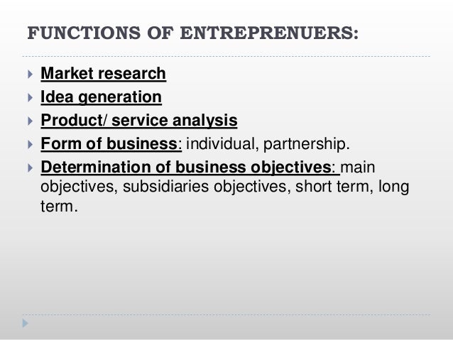 FUNCTIONS OF ENTREPRENUERS:  Market research  Idea generation  Product/ service analysis  Form of business: individual...