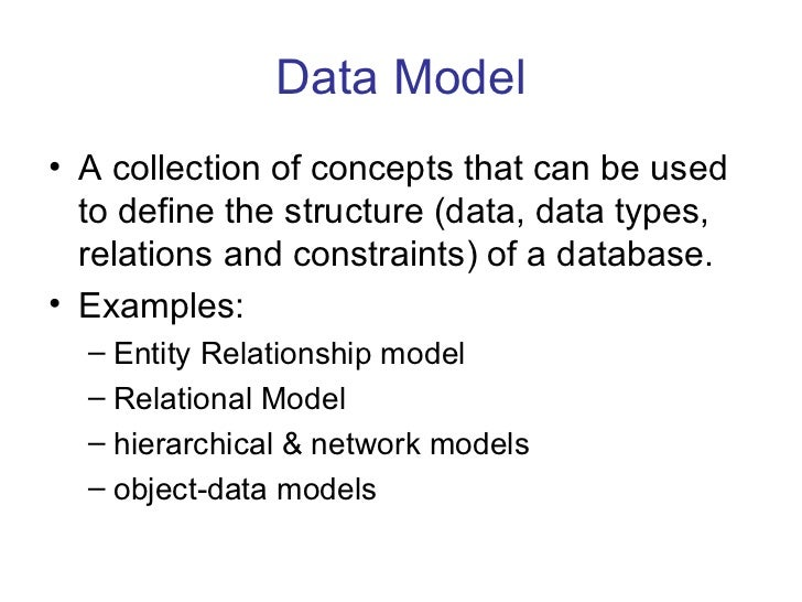 Data Model• A collection of concepts that can be used  to define the structure (data, data types,  relations and constrain...