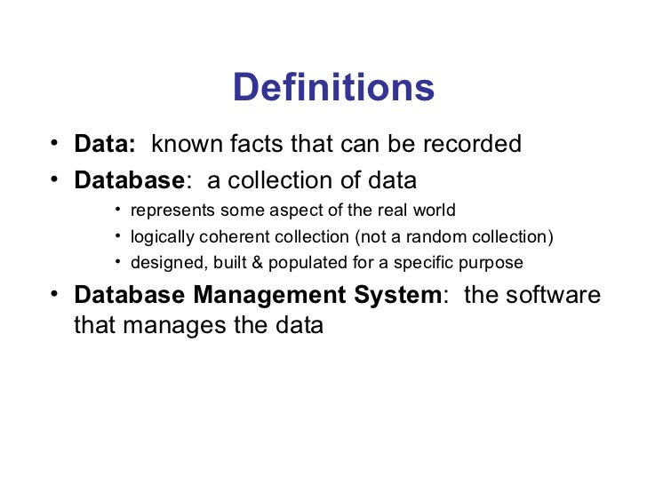 Definitions• Data: known facts that can be recorded• Database: a collection of data     • represents some aspect of the re...