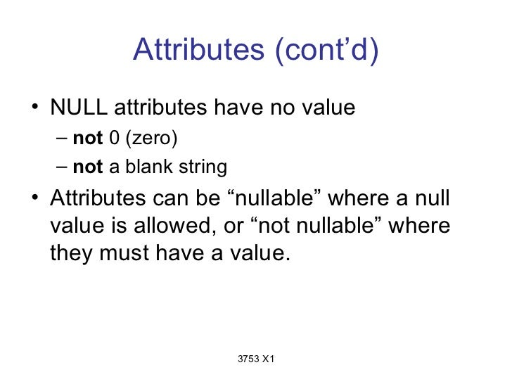 """Attributes (cont'd)• NULL attributes have no value  – not 0 (zero)  – not a blank string• Attributes can be """"nullable"""" whe..."""