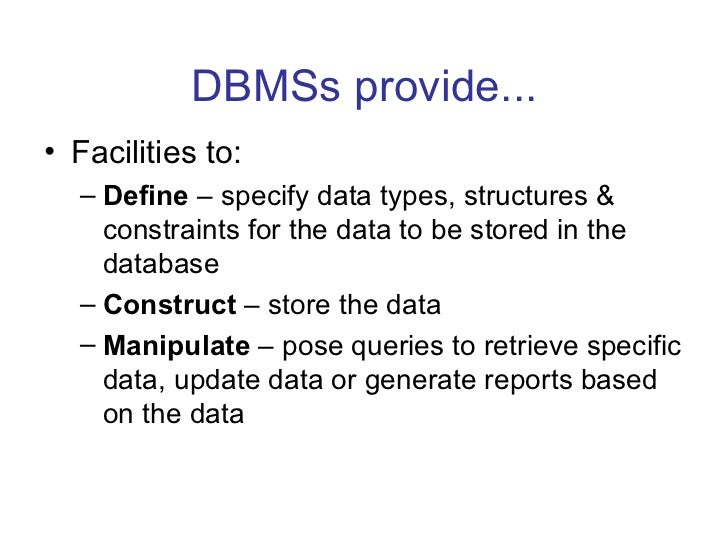 DBMSs provide...• Facilities to:  – Define – specify data types, structures &    constraints for the data to be stored in ...