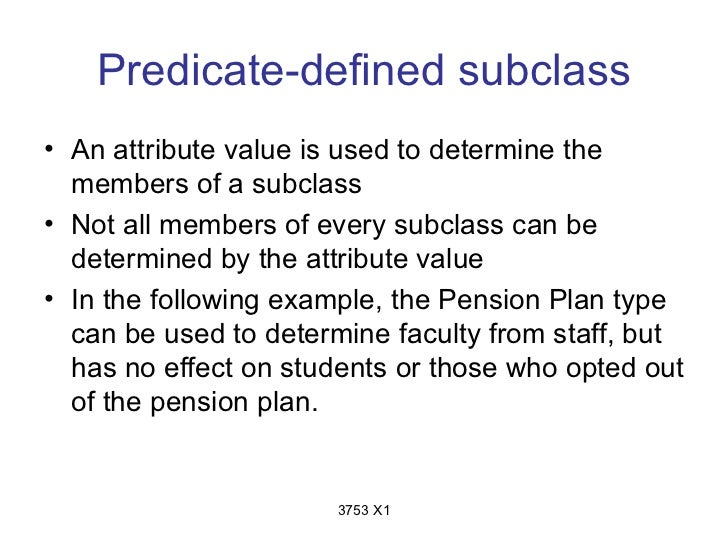 Predicate-defined subclass• An attribute value is used to determine the  members of a subclass• Not all members of every s...