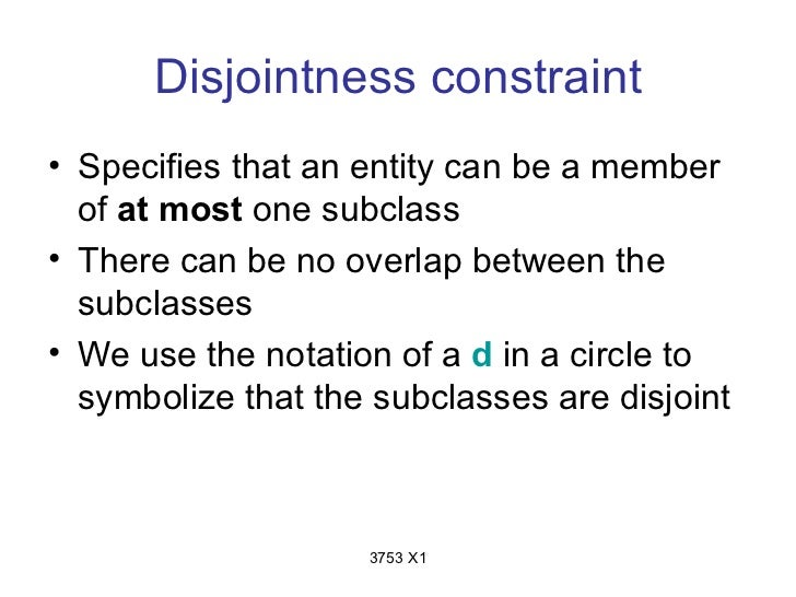 Disjointness constraint• Specifies that an entity can be a member  of at most one subclass• There can be no overlap betwee...