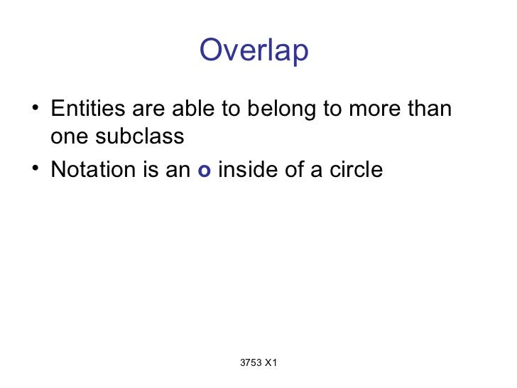 Overlap• Entities are able to belong to more than  one subclass• Notation is an o inside of a circle                    37...