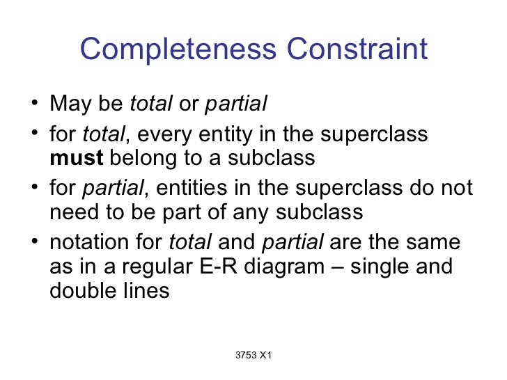 Completeness Constraint• May be total or partial• for total, every entity in the superclass  must belong to a subclass• fo...