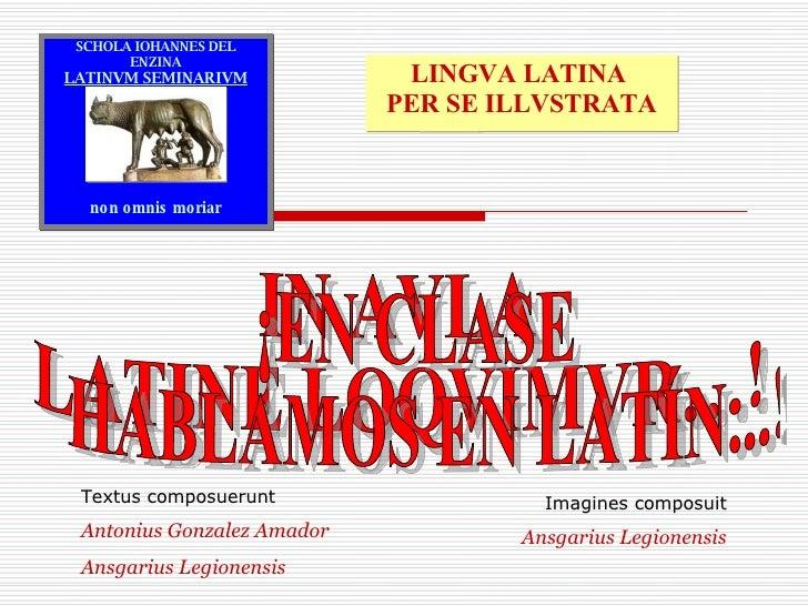 IN AVLA  LATINE LOQVIMVR…! ¡EN CLASE HABLAMOS EN LATÍN...! Imagines composuit Ansgarius Legionensis Textus composuerunt An...