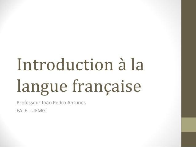 Introduction à la  langue française  Professeur João Pedro Antunes  FALE - UFMG