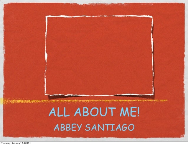 ALL ABOUT ME!                             ABBEY SANTIAGOThursday, January 10, 2013