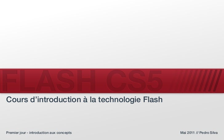 FLASH CS5Cours d'introduction à la technologie FlashPremier jour - introduction aux concepts      Mai 2011 // Pedro Silva