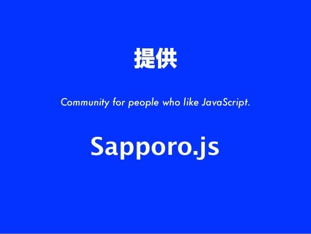 提供Community for people who like JavaScript.      Sapporo.js