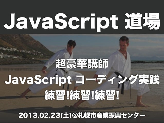 JavaScript 道場                    on . ..        超豪華講師          in g so  o m mJavaScript コーディング実践C     練習!練習!練習! 2013.02.23...