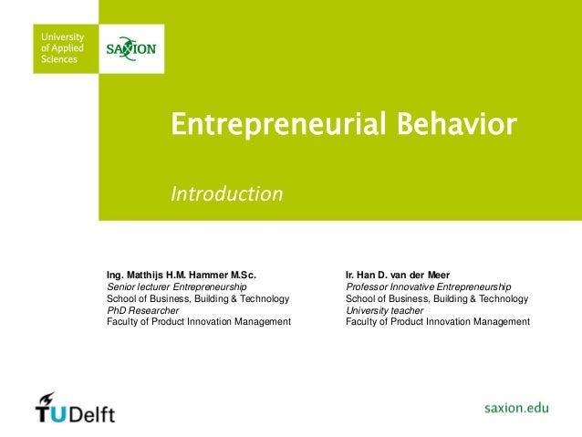 Entrepreneurial Behavior  Ing. Matthijs H.M. Hammer M.Sc. Senior lecturer Entrepreneurship School of Business, Building & ...