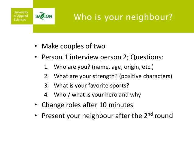 Who is your neighbour?  •Make couples of two  •Person 1 interview person 2; Questions:  1.Who are you? (name, age, origin,...