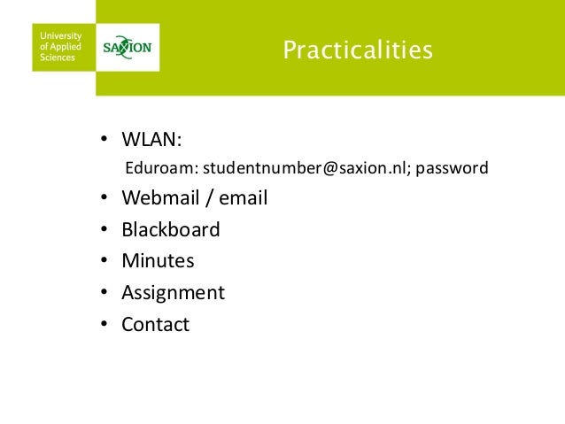 Practicalities  •WLAN:  Eduroam: studentnumber@saxion.nl; password  •Webmail / email  •Blackboard  •Minutes  •Assignment  ...