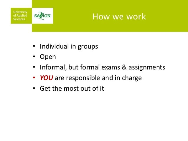 How we work  •Individual in groups  •Open  •Informal, but formal exams & assignments  •YOU are responsible and in charge  ...