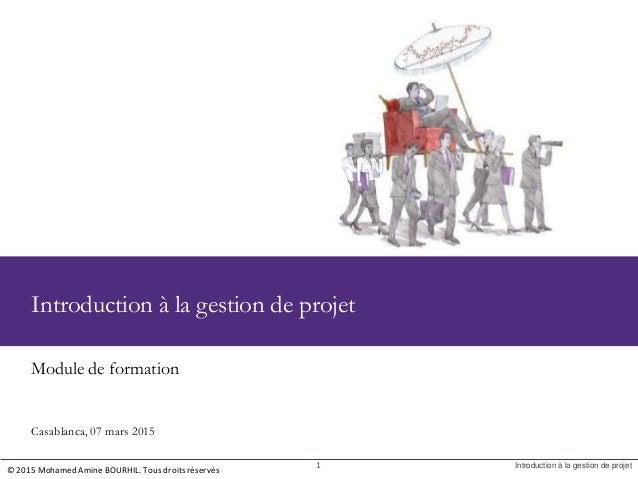 1 Introduction à la gestion de projet Module de formation © 2015 Mohamed Amine BOURHIL. Tous droits réservés Introduction ...