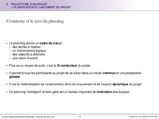 L'existence et le suivi du planning 34 Introduction à la gestion de projet • Le planning donne un cadre de travail : – des...