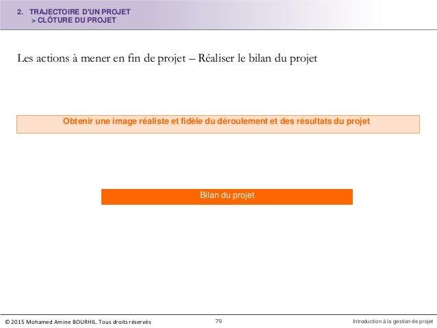 Les actions à mener en fin de projet – Réaliser le bilan du projet Obtenir une image réaliste et fidèle du déroulement et ...