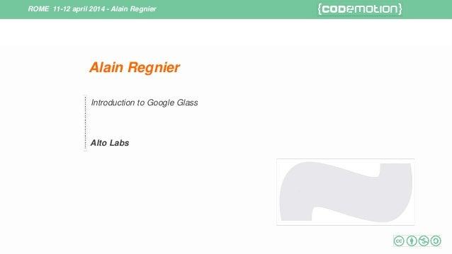 ROME 11-12 april 2014 - Alain Regnier Alain Regnier Introduction to Google Glass Alto Labs