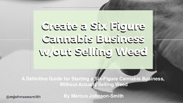 A Definitive Guide for Starting a Six-Figure Cannabis Business, Without Actually Selling Weed By Marcus Johnson-Smith