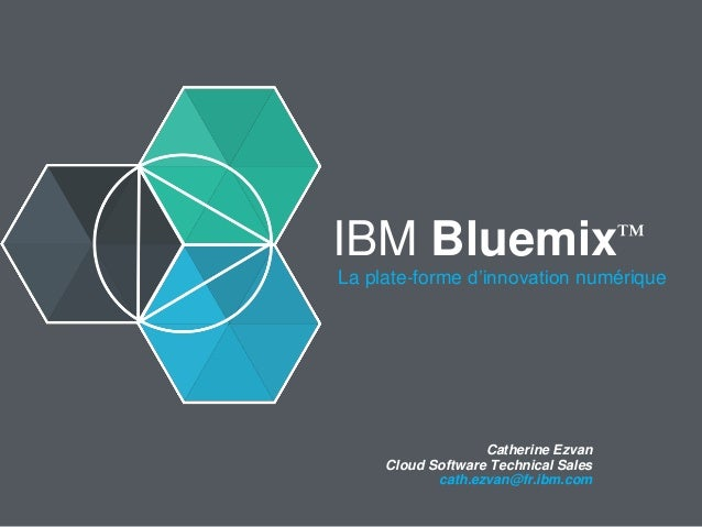 IBM Bluemix™ La plate-forme d'innovation numérique Catherine Ezvan Cloud Software Technical Sales cath.ezvan@fr.ibm.com