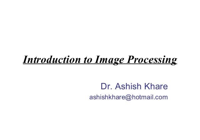 Introduction to Image Processing                Dr. Ashish Khare             ashishkhare@hotmail.com