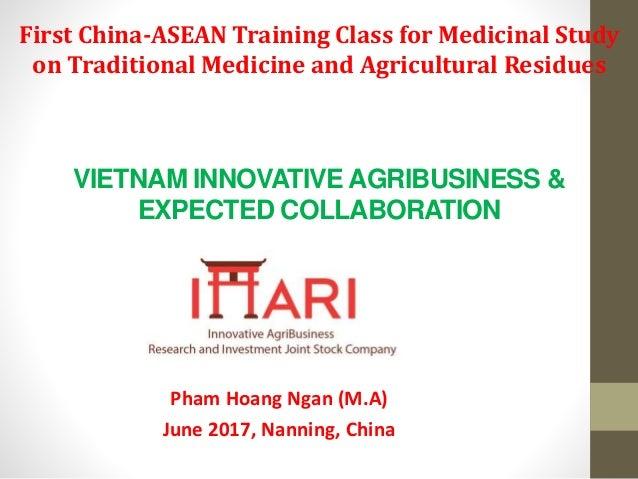 VIETNAM INNOVATIVE AGRIBUSINESS & EXPECTED COLLABORATION Pham Hoang Ngan (M.A) June 2017, Nanning, China First China-ASEAN...