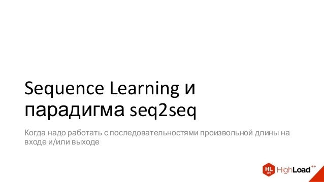 Sequence Learning и парадигма seq2seq Когда надо работать с последовательностями произвольной длины на входе и/или выходе