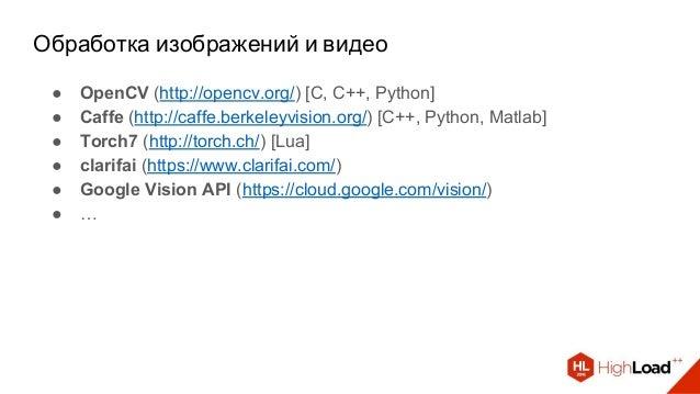 Обработка изображений и видео ● OpenCV (http://opencv.org/) [C, C++, Python] ● Caffe (http://caffe.berkeleyvision.org/) [C...