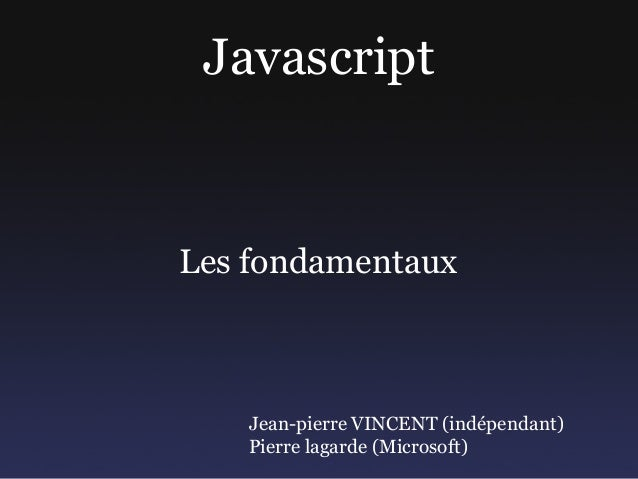 JavascriptLes fondamentaux   Jean-pierre VINCENT (indépendant)   Pierre lagarde (Microsoft)