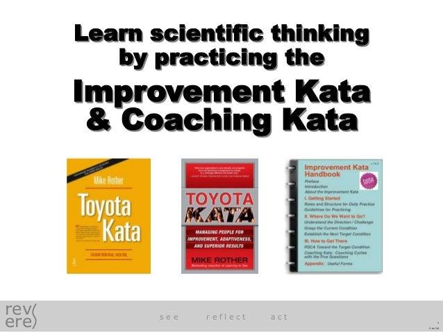 rev ere s e e r e f l e c t a c t Learn scientific thinking by practicing the Improvement Kata & Coaching Kata 2-Jul-14 1