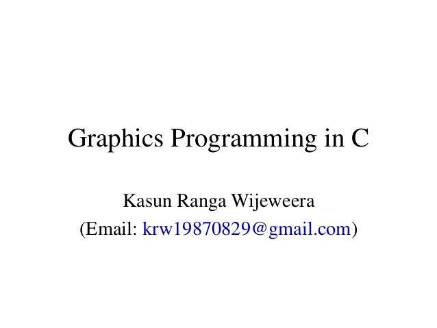 Graphics Programming in C Kasun Ranga Wijeweera (Email: krw19870829@gmail.com)