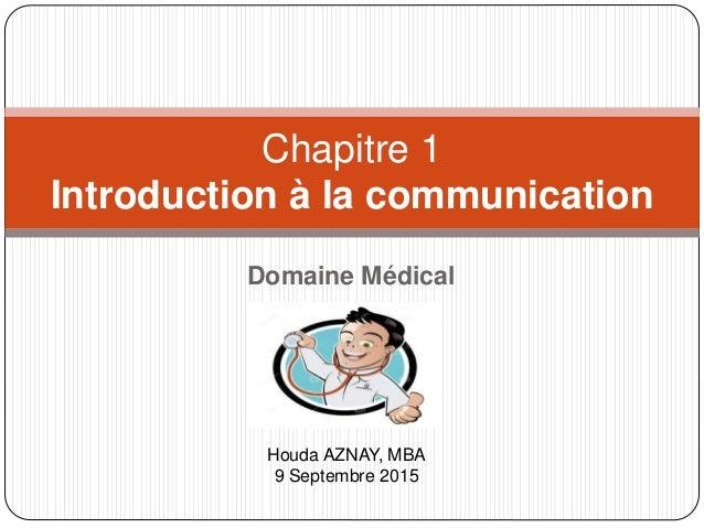Domaine Médical Chapitre 1 Introduction à la communication Houda AZNAY, MBA 9 Septembre 2015